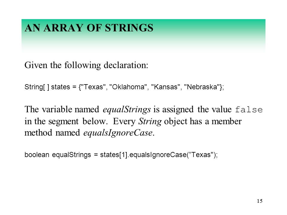 15 AN ARRAY OF STRINGS Given the following declaration: String[ ] states = { Texas , Oklahoma , Kansas , Nebraska }; The variable named equalStrings is assigned the value false in the segment below.