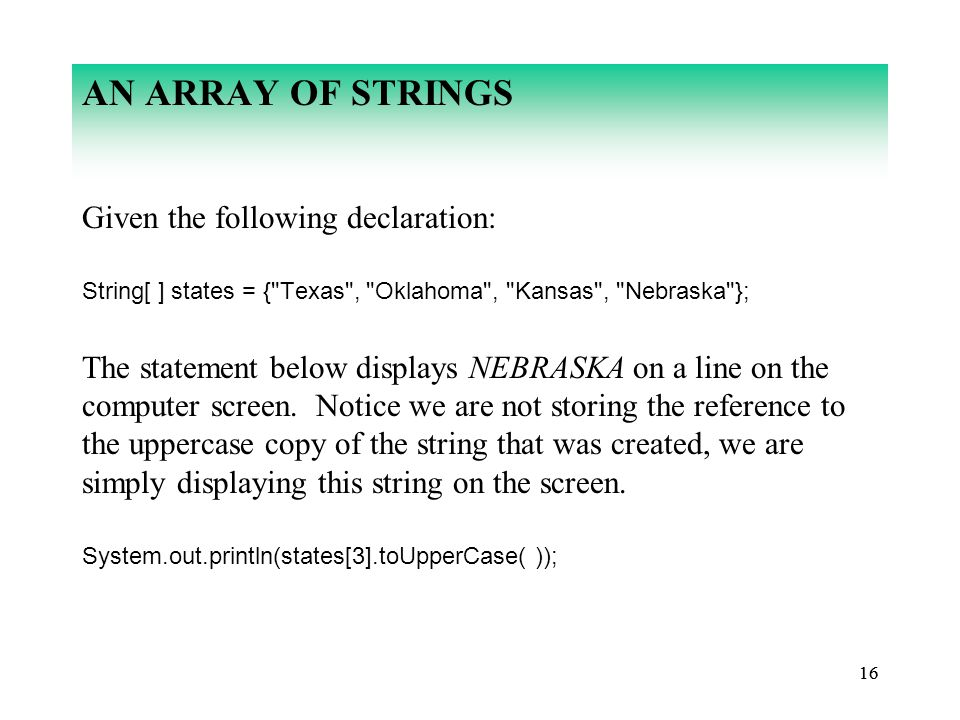 16 AN ARRAY OF STRINGS Given the following declaration: String[ ] states = { Texas , Oklahoma , Kansas , Nebraska }; The statement below displays NEBRASKA on a line on the computer screen.