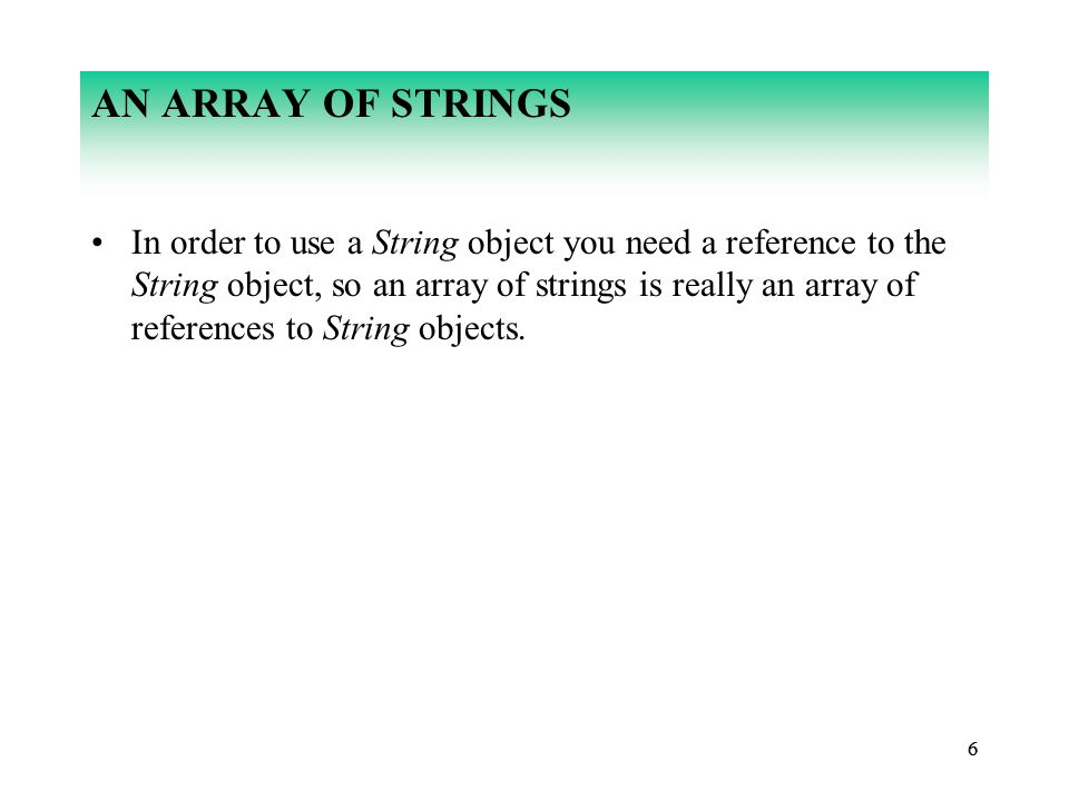 66 AN ARRAY OF STRINGS In order to use a String object you need a reference to the String object, so an array of strings is really an array of references to String objects.