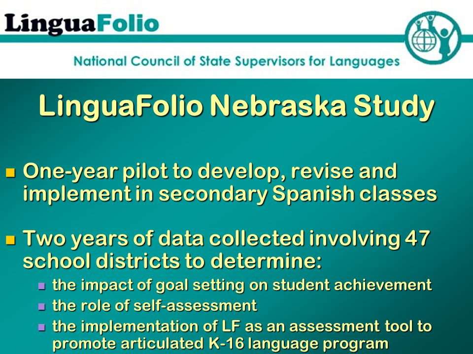 LinguaFolio Nebraska Study One-year pilot to develop, revise and implement in secondary Spanish classes One-year pilot to develop, revise and implement in secondary Spanish classes Two years of data collected involving 47 school districts to determine: Two years of data collected involving 47 school districts to determine: the impact of goal setting on student achievement the impact of goal setting on student achievement the role of self-assessment the role of self-assessment the implementation of LF as an assessment tool to promote articulated K-16 language program the implementation of LF as an assessment tool to promote articulated K-16 language program