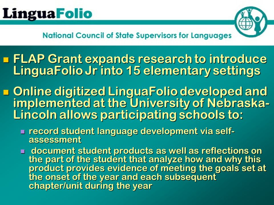 FLAP Grant expands research to introduce LinguaFolio Jr into 15 elementary settings FLAP Grant expands research to introduce LinguaFolio Jr into 15 elementary settings Online digitized LinguaFolio developed and implemented at the University of Nebraska- Lincoln allows participating schools to: Online digitized LinguaFolio developed and implemented at the University of Nebraska- Lincoln allows participating schools to: record student language development via self- assessment record student language development via self- assessment document student products as well as reflections on the part of the student that analyze how and why this product provides evidence of meeting the goals set at the onset of the year and each subsequent chapter/unit during the year document student products as well as reflections on the part of the student that analyze how and why this product provides evidence of meeting the goals set at the onset of the year and each subsequent chapter/unit during the year