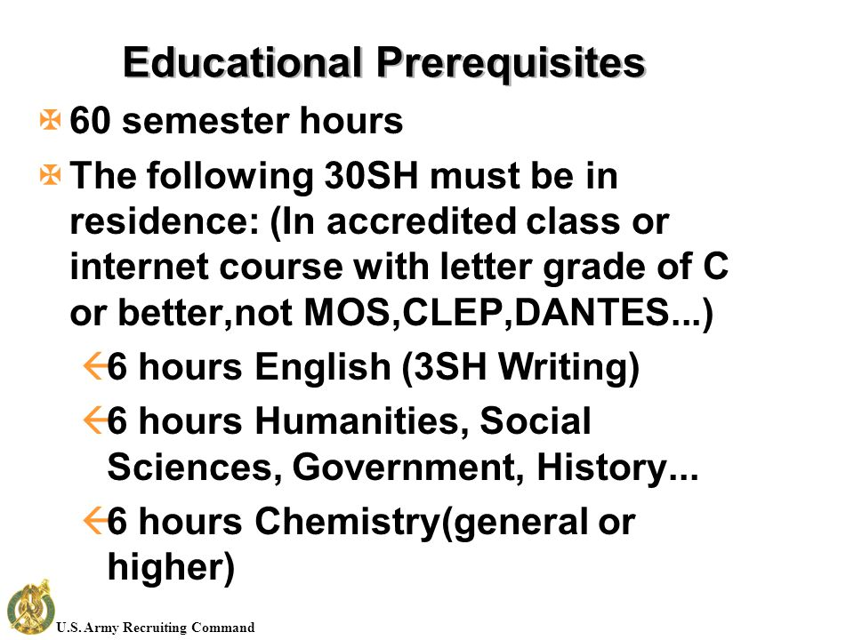 U.S. Army Recruiting Command Educational Prerequisites X60 semester hours XThe following 30SH must be in residence: (In accredited class or internet c