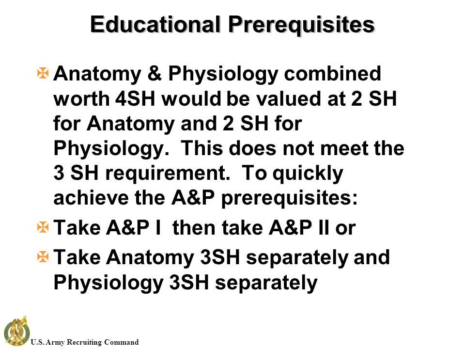 U.S. Army Recruiting Command Educational Prerequisites XAnatomy & Physiology combined worth 4SH would be valued at 2 SH for Anatomy and 2 SH for Physi