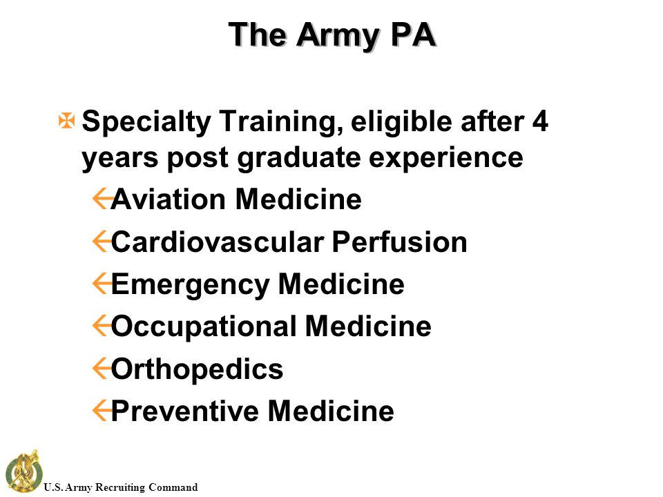 U.S. Army Recruiting Command The Army PA XSpecialty Training, eligible after 4 years post graduate experience ßAviation Medicine ßCardiovascular Perfu