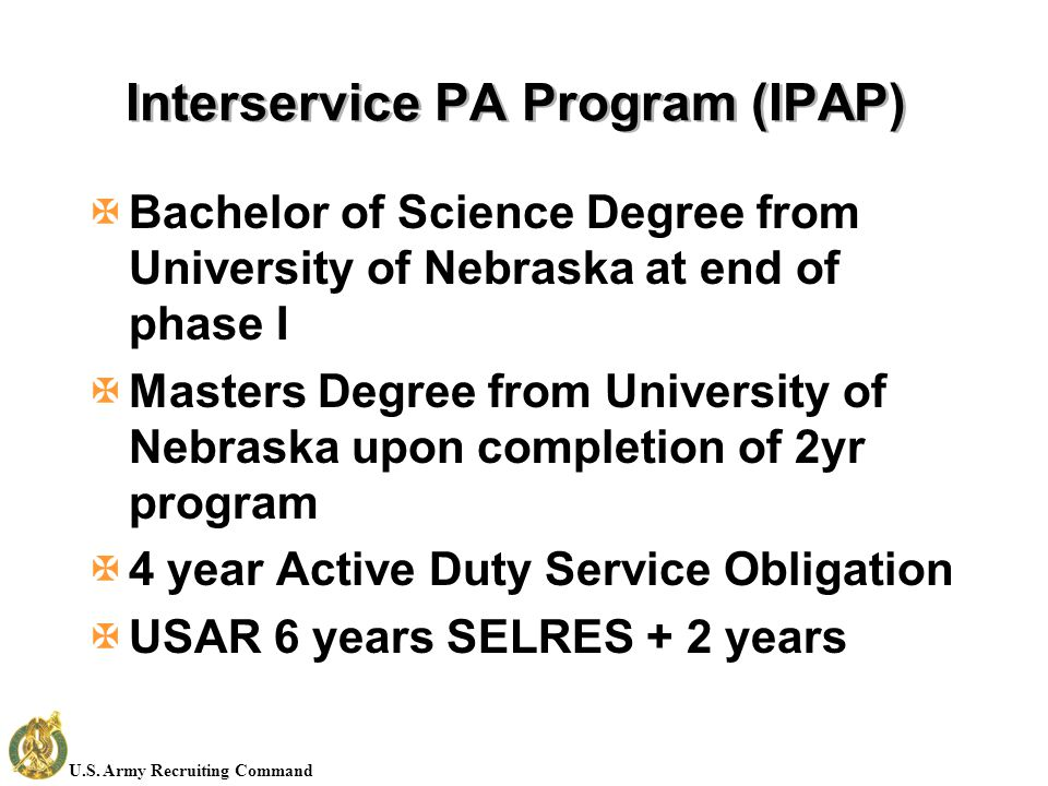 U.S. Army Recruiting Command Interservice PA Program (IPAP) XBachelor of Science Degree from University of Nebraska at end of phase I XMasters Degree