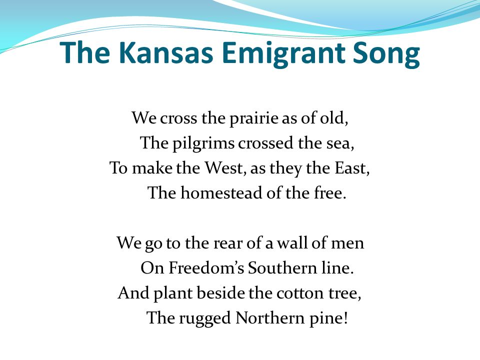 The Kansas Emigrant Song by John Greenleaf Whittier Whittier wrote poetry to campaign against slavery Wrote The Kansas Emigrant Song to persuade antislavery people to settle in Kansas Terr.