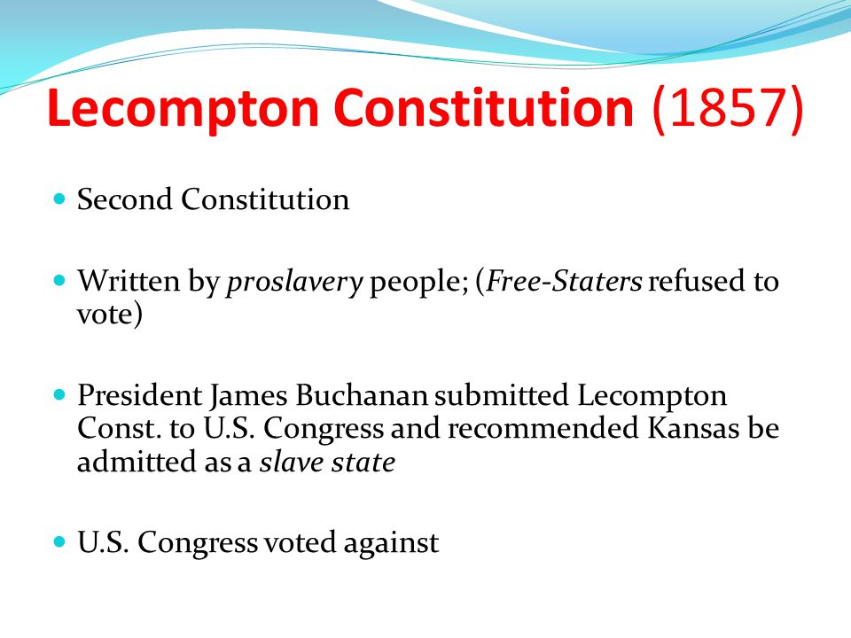 Topeka Constitution (1855) First Constitution Written by Free-Staters and prohibited slavery Approved by large majority; (Proslavery forces refused to vote) Failed to pass in the U.S Senate by two votes