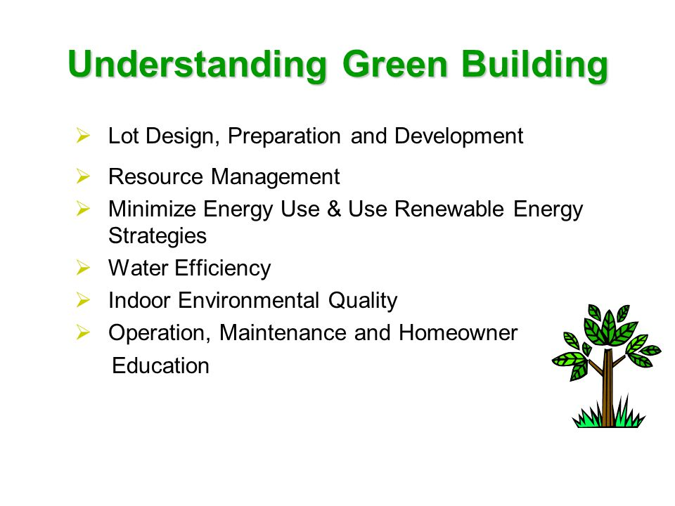 Understanding Green Building  Lot Design, Preparation and Development  Resource Management  Minimize Energy Use & Use Renewable Energy Strategies  Water Efficiency  Indoor Environmental Quality  Operation, Maintenance and Homeowner Education