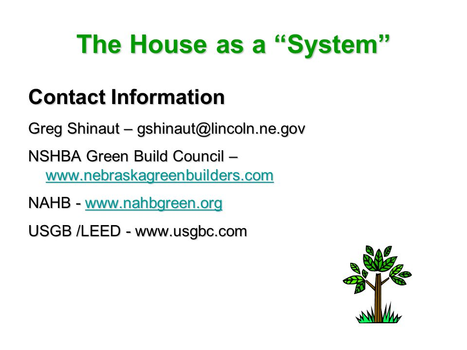 The House as a System Contact Information Greg Shinaut – gshinaut@lincoln.ne.gov NSHBA Green Build Council – www.nebraskagreenbuilders.com www.nebraskagreenbuilders.com NAHB - www.nahbgreen.org www.nahbgreen.org USGB /LEED - www.usgbc.com