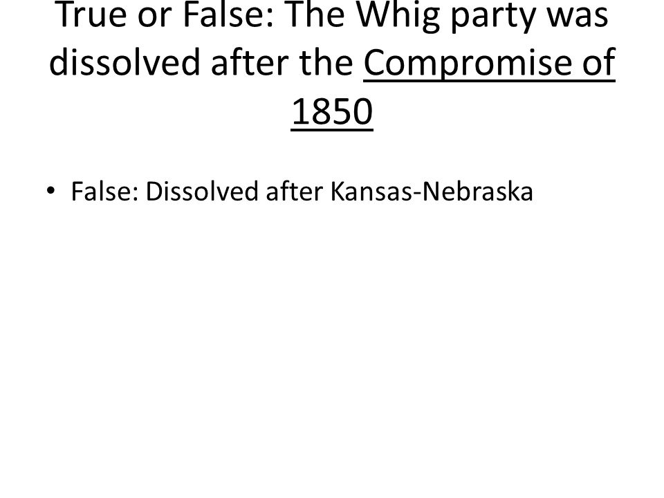 True or False: The Whig party was dissolved after the Compromise of 1850 False: Dissolved after Kansas-Nebraska