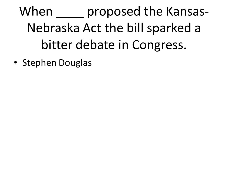 When ____ proposed the Kansas- Nebraska Act the bill sparked a bitter debate in Congress. Stephen Douglas