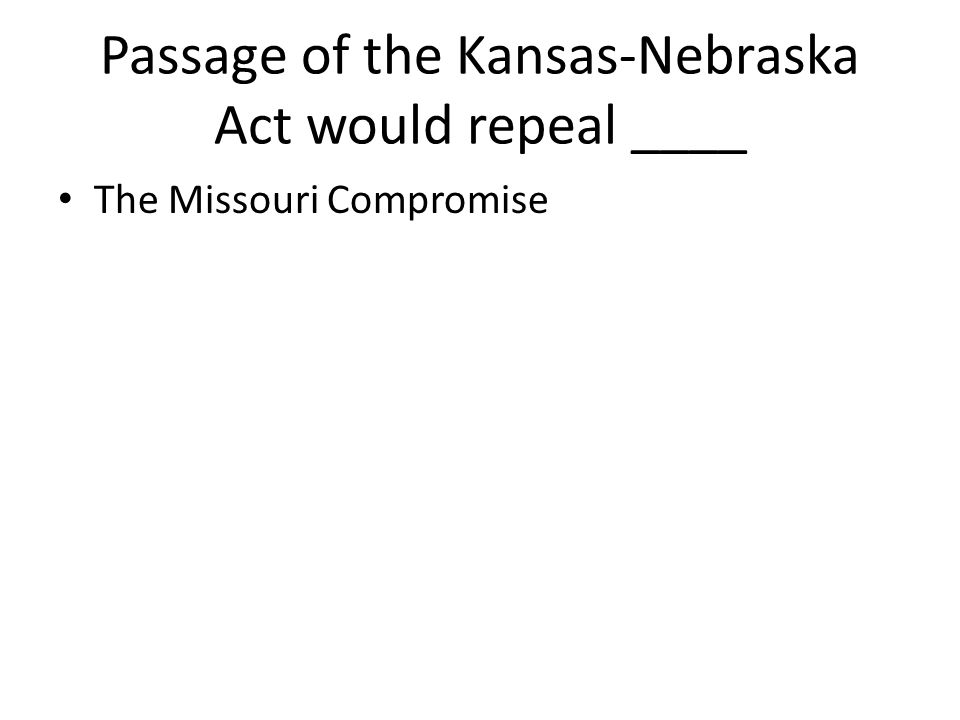 Passage of the Kansas-Nebraska Act would repeal ____ The Missouri Compromise