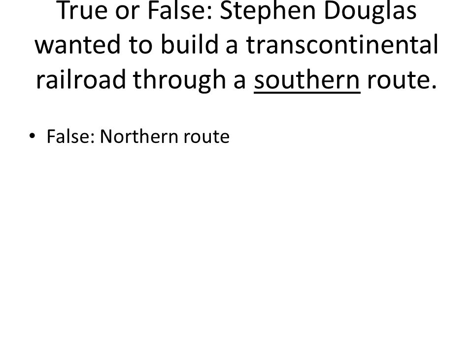 True or False: Stephen Douglas wanted to build a transcontinental railroad through a southern route. False: Northern route