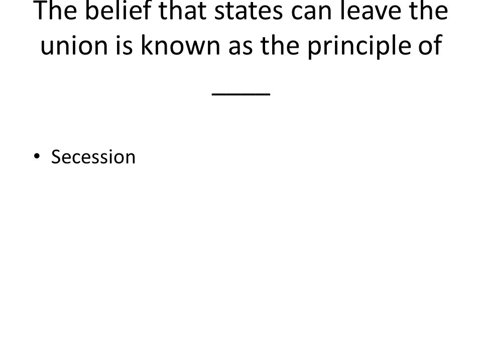 The belief that states can leave the union is known as the principle of ____ Secession