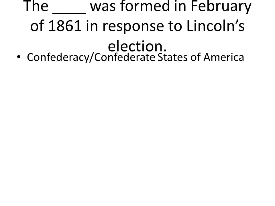 The ____ was formed in February of 1861 in response to Lincoln's election. Confederacy/Confederate States of America