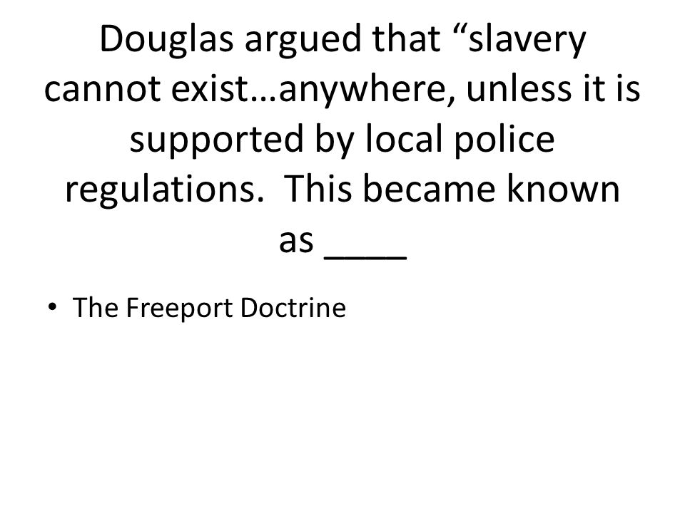 "Douglas argued that ""slavery cannot exist…anywhere, unless it is supported by local police regulations. This became known as ____ The Freeport Doctrin"