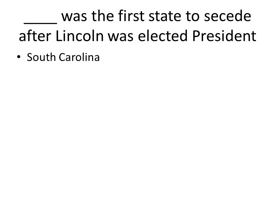 ____ was the first state to secede after Lincoln was elected President South Carolina