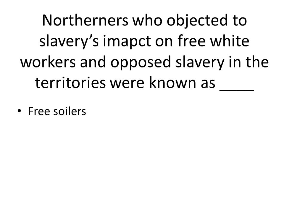 Northerners who objected to slavery's imapct on free white workers and opposed slavery in the territories were known as ____ Free soilers