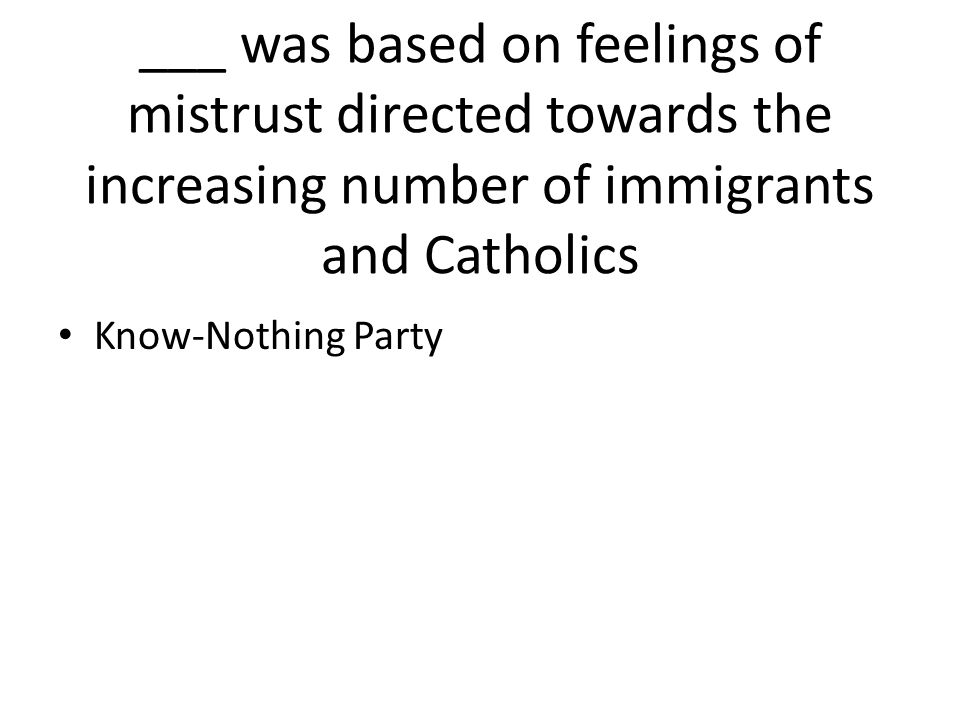 ___ was based on feelings of mistrust directed towards the increasing number of immigrants and Catholics Know-Nothing Party
