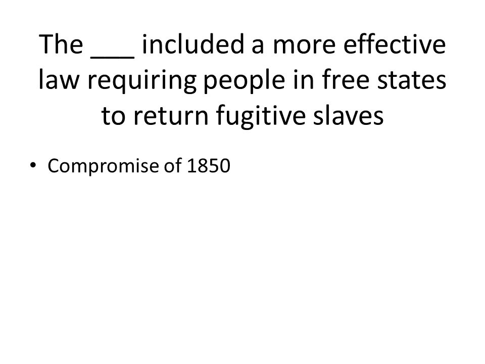 The ___ included a more effective law requiring people in free states to return fugitive slaves Compromise of 1850