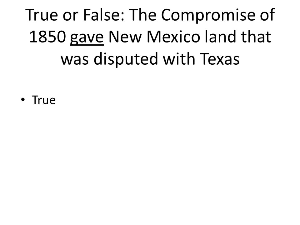 True or False: The Compromise of 1850 gave New Mexico land that was disputed with Texas True