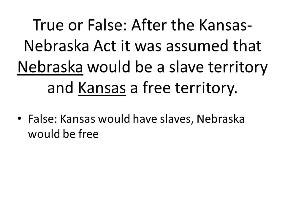 True or False: After the Kansas- Nebraska Act it was assumed that Nebraska would be a slave territory and Kansas a free territory. False: Kansas would