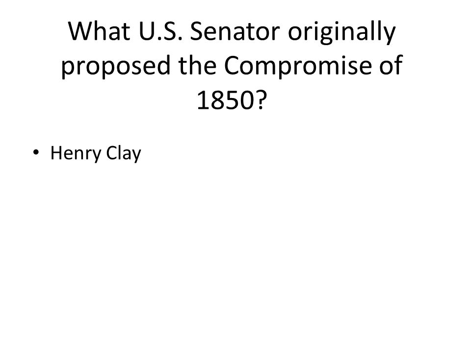 What U.S. Senator originally proposed the Compromise of 1850? Henry Clay