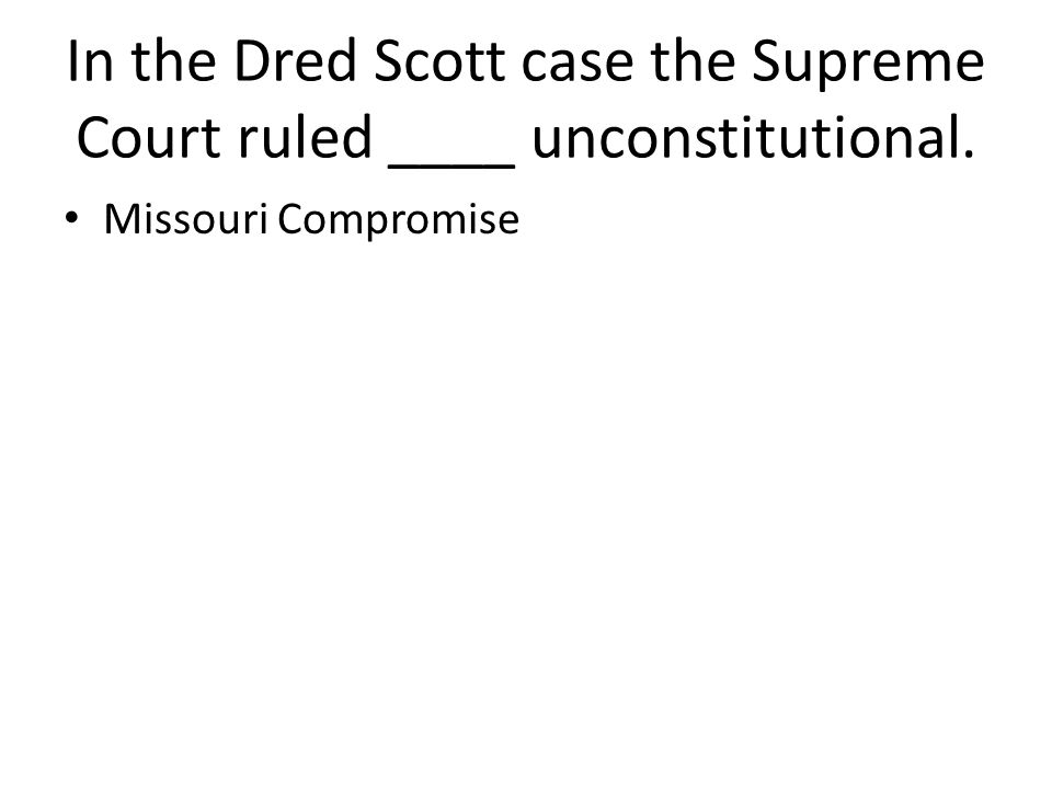 In the Dred Scott case the Supreme Court ruled ____ unconstitutional. Missouri Compromise