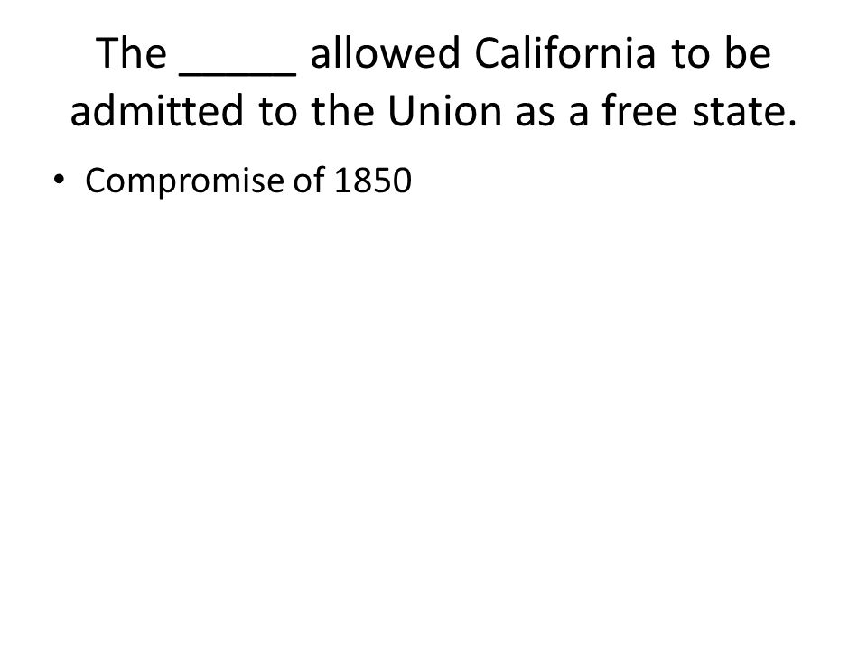 The _____ allowed California to be admitted to the Union as a free state. Compromise of 1850