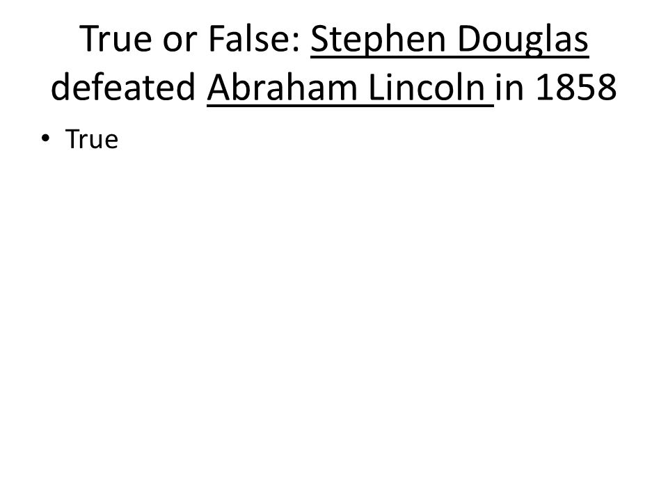 True or False: Stephen Douglas defeated Abraham Lincoln in 1858 True