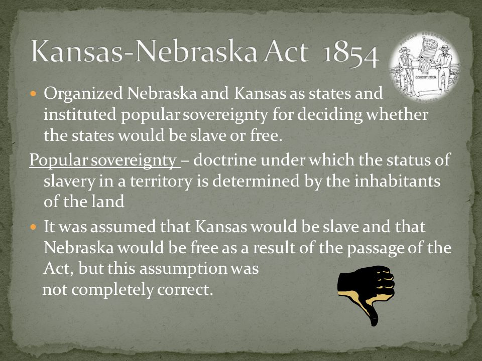 Organized Nebraska and Kansas as states and instituted popular sovereignty for deciding whether the states would be slave or free.