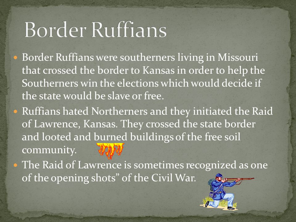 Border Ruffians were southerners living in Missouri that crossed the border to Kansas in order to help the Southerners win the elections which would decide if the state would be slave or free.