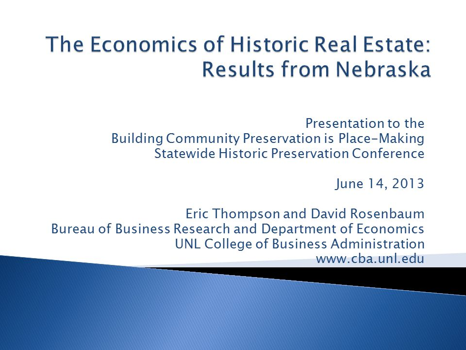 Presentation to the Building Community Preservation is Place-Making Statewide Historic Preservation Conference June 14, 2013 Eric Thompson and David Rosenbaum Bureau of Business Research and Department of Economics UNL College of Business Administration www.cba.unl.edu