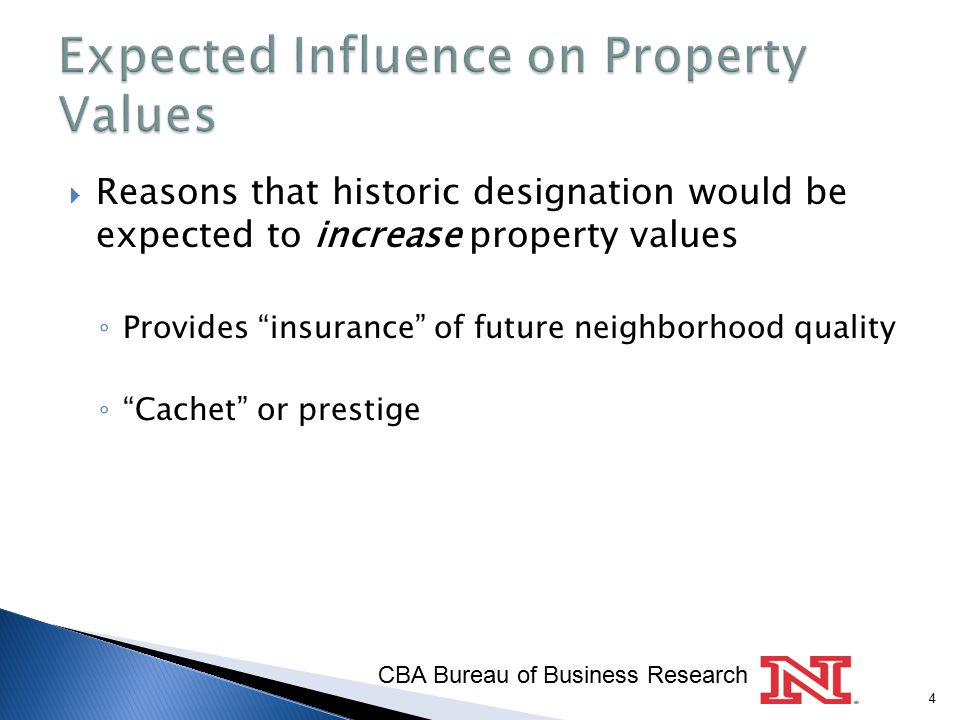  Reasons that historic designation would be expected to increase property values ◦ Provides insurance of future neighborhood quality ◦ Cachet or prestige CBA Bureau of Business Research 4