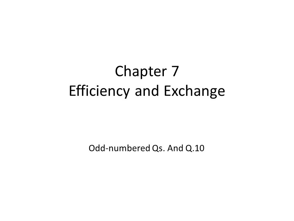 Chapter 7 Efficiency and Exchange Odd-numbered Qs. And Q.10