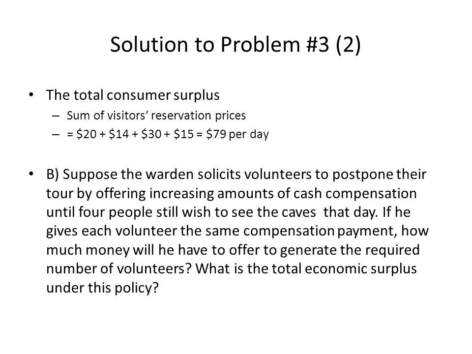 Solution to Problem #3 (2) The total consumer surplus – Sum of visitors' reservation prices – = $20 + $14 + $30 + $15 = $79 per day B) Suppose the warden solicits volunteers to postpone their tour by offering increasing amounts of cash compensation until four people still wish to see the caves that day.