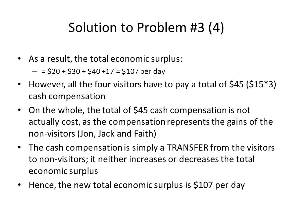 Solution to Problem #3 (4) As a result, the total economic surplus: – = $20 + $30 + $40 +17 = $107 per day However, all the four visitors have to pay a total of $45 ($15*3) cash compensation On the whole, the total of $45 cash compensation is not actually cost, as the compensation represents the gains of the non-visitors (Jon, Jack and Faith) The cash compensation is simply a TRANSFER from the visitors to non-visitors; it neither increases or decreases the total economic surplus Hence, the new total economic surplus is $107 per day