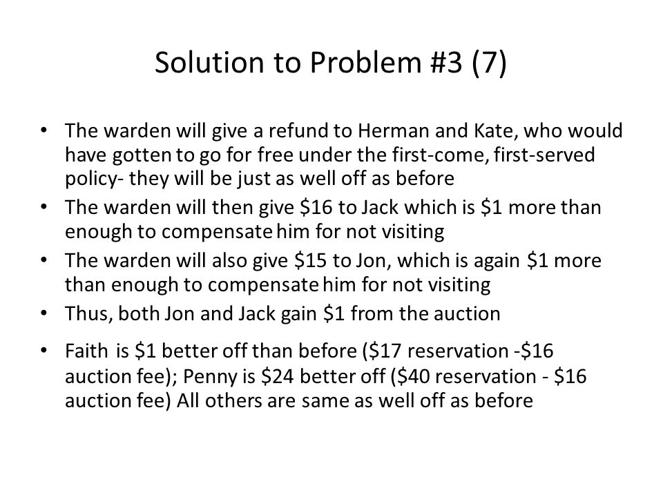 Solution to Problem #3 (7) The warden will give a refund to Herman and Kate, who would have gotten to go for free under the first-come, first-served policy- they will be just as well off as before The warden will then give $16 to Jack which is $1 more than enough to compensate him for not visiting The warden will also give $15 to Jon, which is again $1 more than enough to compensate him for not visiting Thus, both Jon and Jack gain $1 from the auction Faith is $1 better off than before ($17 reservation -$16 auction fee); Penny is $24 better off ($40 reservation - $16 auction fee) All others are same as well off as before