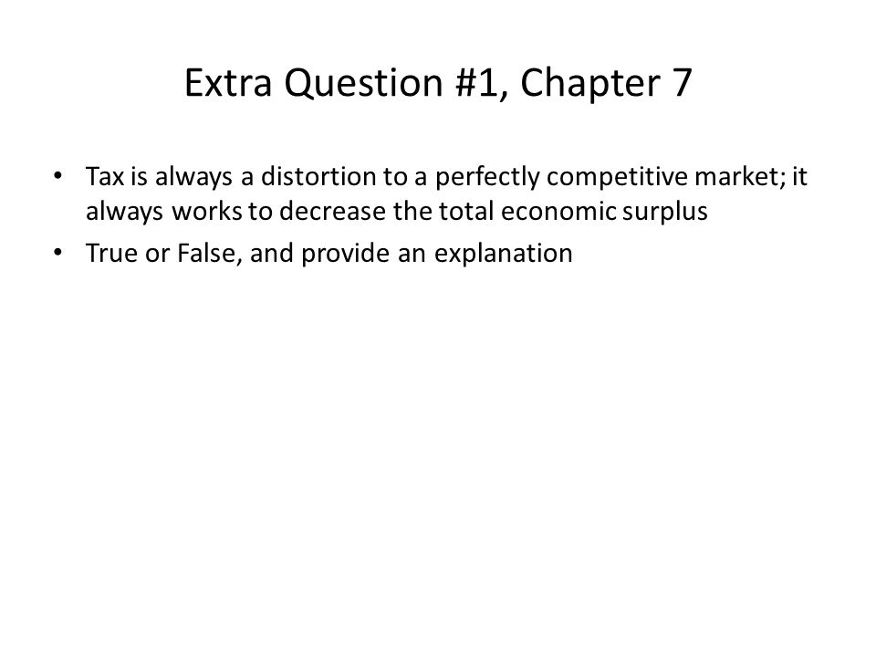 Extra Question #1, Chapter 7 Tax is always a distortion to a perfectly competitive market; it always works to decrease the total economic surplus True or False, and provide an explanation