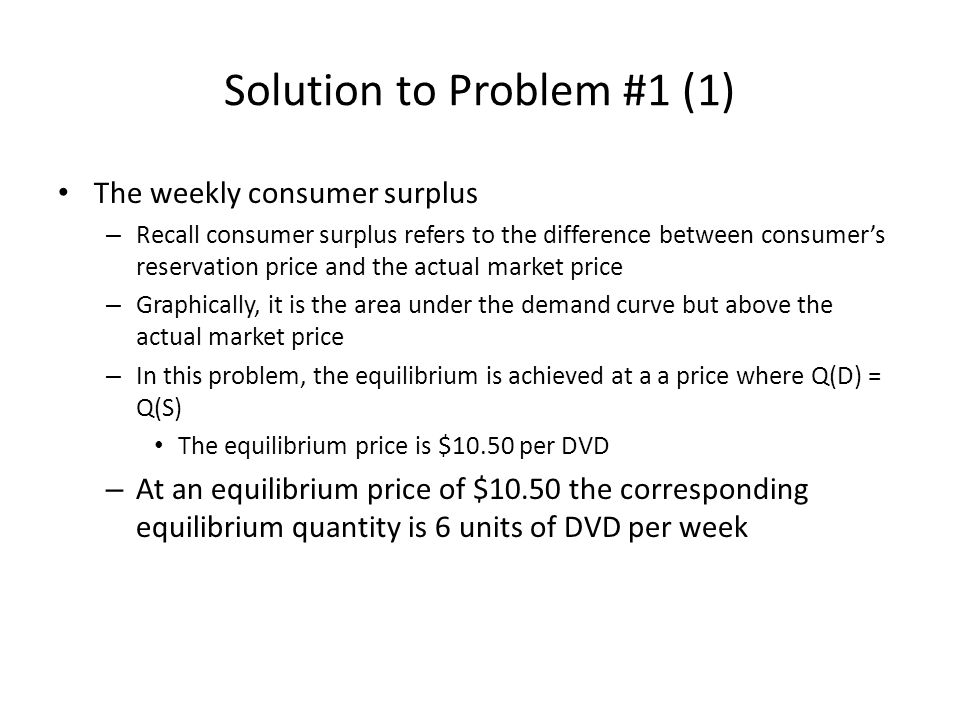 Solution to Problem #1 (1) The weekly consumer surplus – Recall consumer surplus refers to the difference between consumer's reservation price and the actual market price – Graphically, it is the area under the demand curve but above the actual market price – In this problem, the equilibrium is achieved at a a price where Q(D) = Q(S) The equilibrium price is $10.50 per DVD – At an equilibrium price of $10.50 the corresponding equilibrium quantity is 6 units of DVD per week