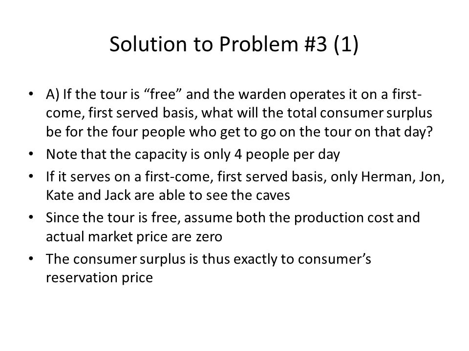 Solution to Problem #3 (1) A) If the tour is free and the warden operates it on a first- come, first served basis, what will the total consumer surplus be for the four people who get to go on the tour on that day.