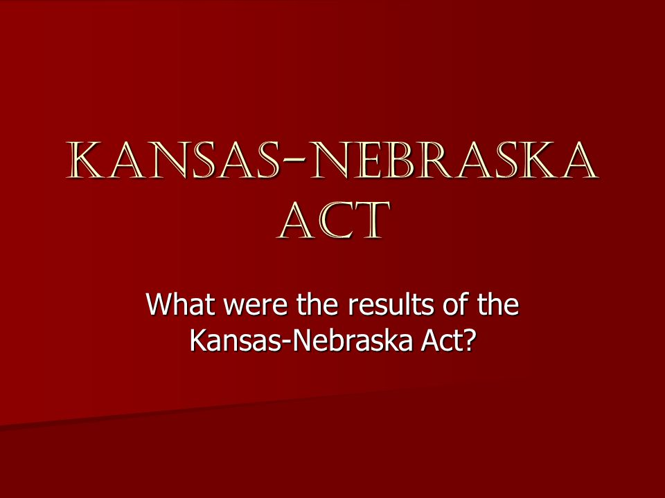 Kansas-Nebraska Act What were the results of the Kansas-Nebraska Act?