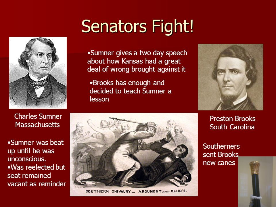 Senators Fight! Charles Sumner Massachusetts Preston Brooks South Carolina Sumner gives a two day speech about how Kansas had a great deal of wrong br