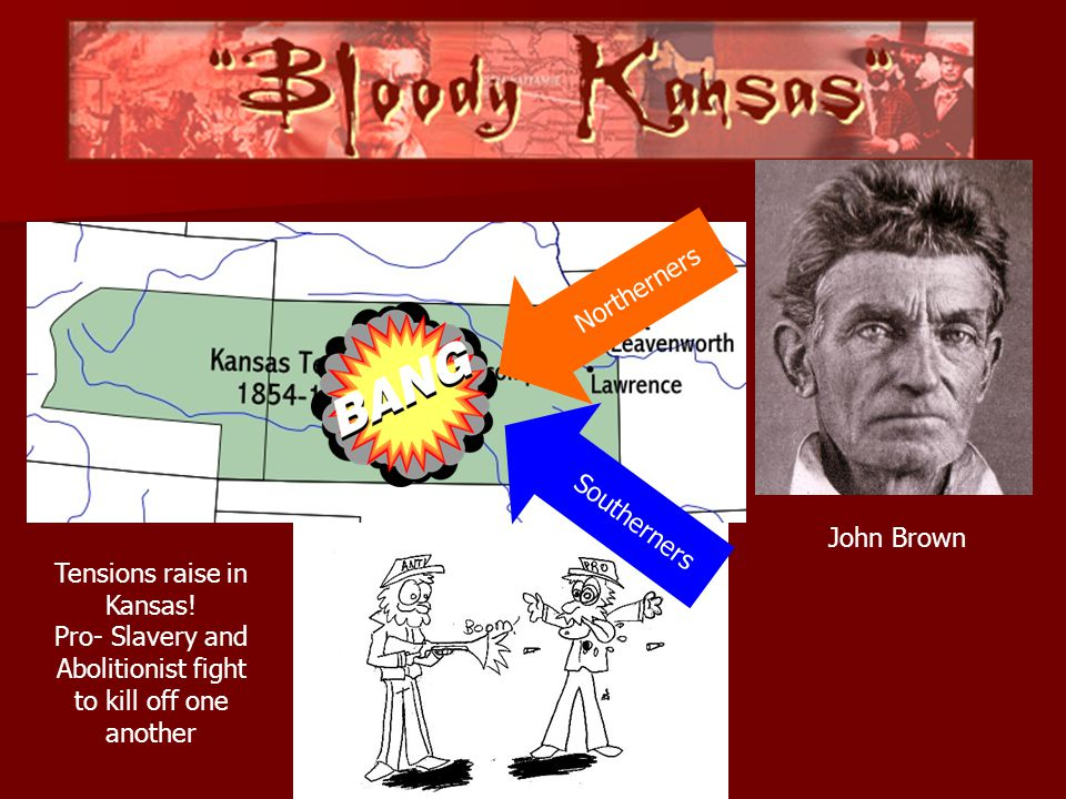Southerners Northerners John Brown Tensions raise in Kansas! Pro- Slavery and Abolitionist fight to kill off one another