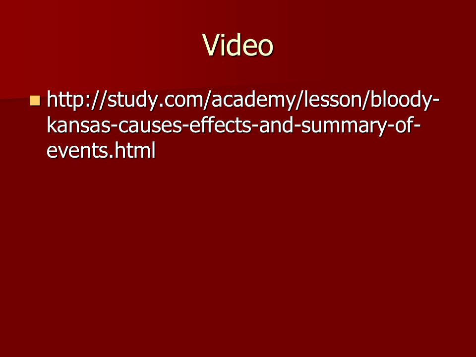 Video http://study.com/academy/lesson/bloody- kansas-causes-effects-and-summary-of- events.html http://study.com/academy/lesson/bloody- kansas-causes-effects-and-summary-of- events.html
