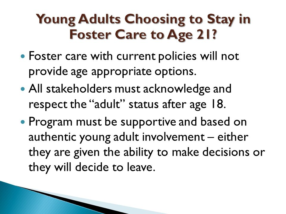 Foster care with current policies will not provide age appropriate options.