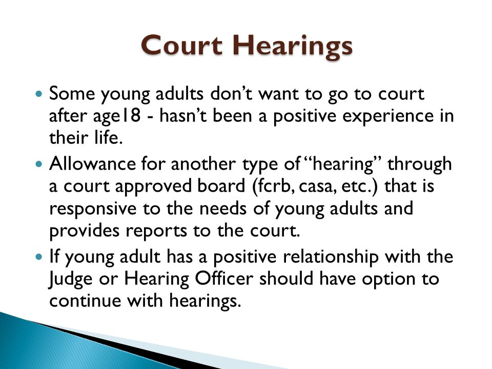 Some young adults don't want to go to court after age18 - hasn't been a positive experience in their life.