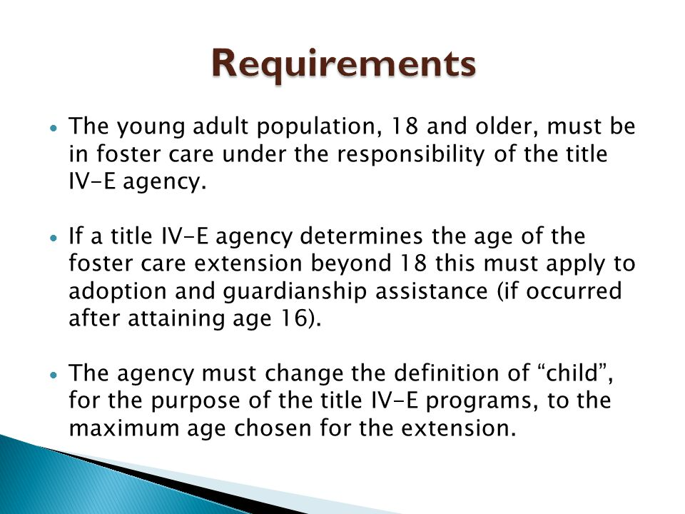  The young adult population, 18 and older, must be in foster care under the responsibility of the title IV-E agency.