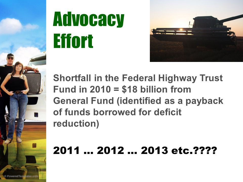 Shortfall in the Federal Highway Trust Fund in 2010 = $18 billion from General Fund (identified as a payback of funds borrowed for deficit reduction) 2011 … 2012 … 2013 etc. .