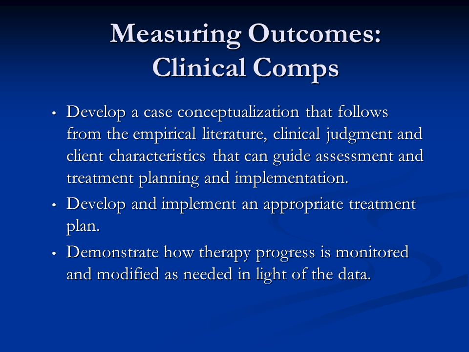 Measuring Outcomes: Clinical Comps Develop a case conceptualization that follows from the empirical literature, clinical judgment and client characteristics that can guide assessment and treatment planning and implementation.